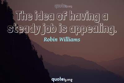 Photo Quote of The idea of having a steady job is appealing.