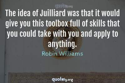 Photo Quote of The idea of Juilliard was that it would give you this toolbox full of skills that you could take with you and apply to anything.