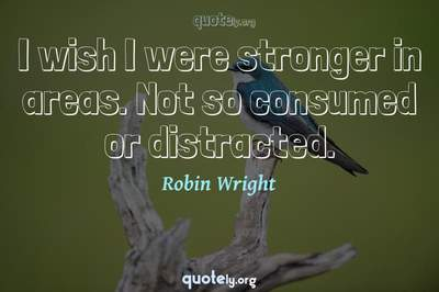 Photo Quote of I wish I were stronger in areas. Not so consumed or distracted.