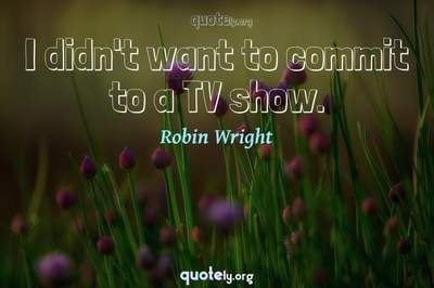 Photo Quote of I didn't want to commit to a TV show.