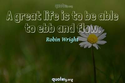 Photo Quote of A great life is to be able to ebb and flow.