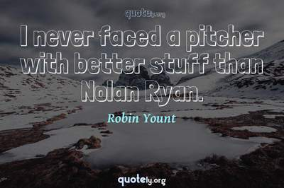 Photo Quote of I never faced a pitcher with better stuff than Nolan Ryan.