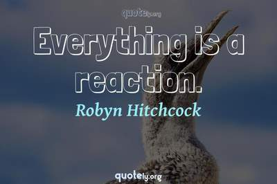Photo Quote of Everything is a reaction.