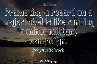 Photo Quote of Promoting a record on a major label is like running a minor military campaign.