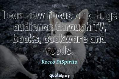 Photo Quote of I can now focus on a huge audience through TV, books, cookware and foods.