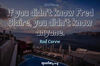 Photo Quote of If you didn't know Fred Claire, you didn't know anyone.