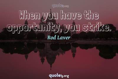 Photo Quote of When you have the opportunity, you strike.