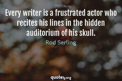Photo Quote of Every writer is a frustrated actor who recites his lines in the hidden auditorium of his skull.