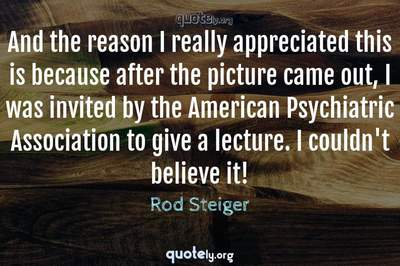 Photo Quote of And the reason I really appreciated this is because after the picture came out, I was invited by the American Psychiatric Association to give a lecture. I couldn't believe it!