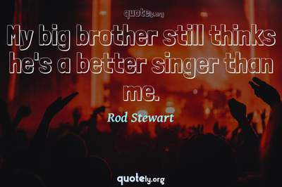Photo Quote of My big brother still thinks he's a better singer than me.
