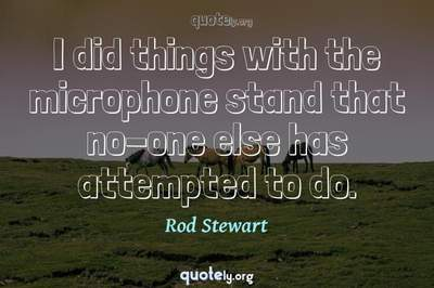 Photo Quote of I did things with the microphone stand that no-one else has attempted to do.