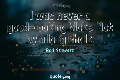 Photo Quote of I was never a good-looking bloke. Not by a long chalk.