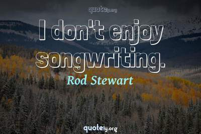 Photo Quote of I don't enjoy songwriting.