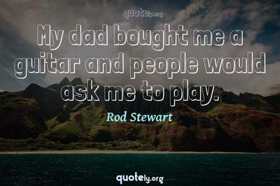 Photo Quote of My dad bought me a guitar and people would ask me to play.