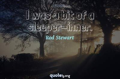 Photo Quote of I was a bit of a sleeper-inner.