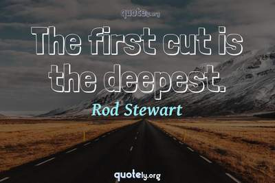 Photo Quote of The first cut is the deepest.