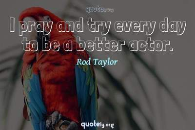 Photo Quote of I pray and try every day to be a better actor.