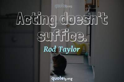 Photo Quote of Acting doesn't suffice.