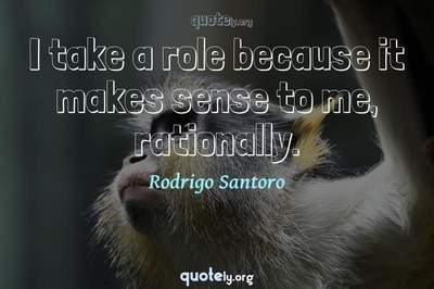 Photo Quote of I take a role because it makes sense to me, rationally.