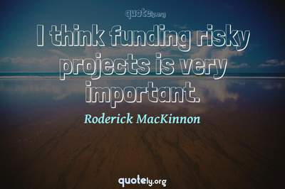 Photo Quote of I think funding risky projects is very important.