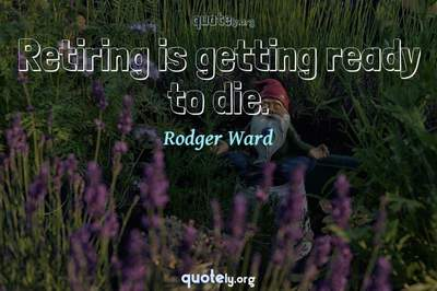 Photo Quote of Retiring is getting ready to die.