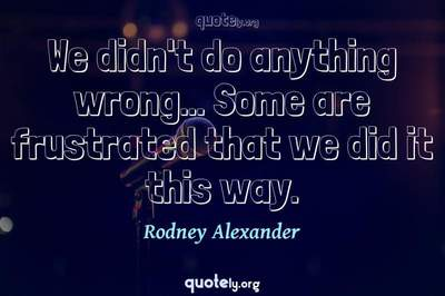 Photo Quote of We didn't do anything wrong... Some are frustrated that we did it this way.
