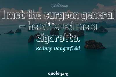 Photo Quote of I met the surgeon general - he offered me a cigarette.