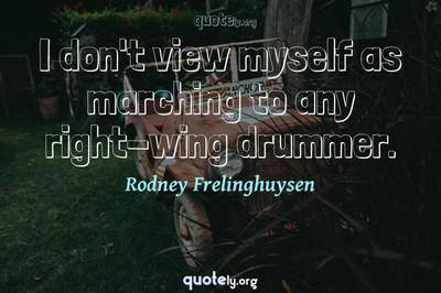 Photo Quote of I don't view myself as marching to any right-wing drummer.