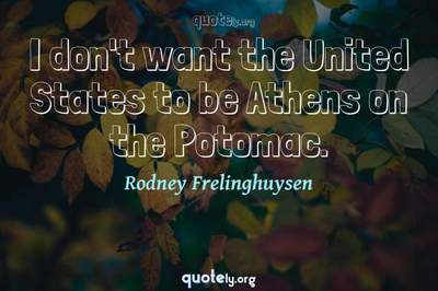 Photo Quote of I don't want the United States to be Athens on the Potomac.