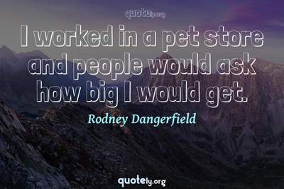 Photo Quote of I worked in a pet store and people would ask how big I would get.