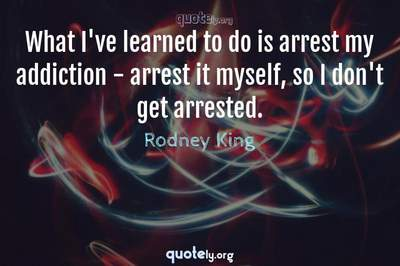 Photo Quote of What I've learned to do is arrest my addiction - arrest it myself, so I don't get arrested.