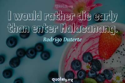 Photo Quote of I would rather die early than enter Malacanang.