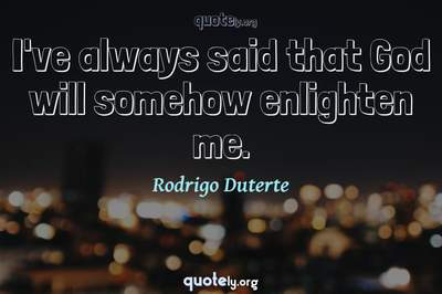 Photo Quote of I've always said that God will somehow enlighten me.