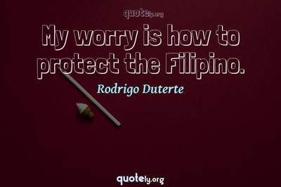 Photo Quote of My worry is how to protect the Filipino.