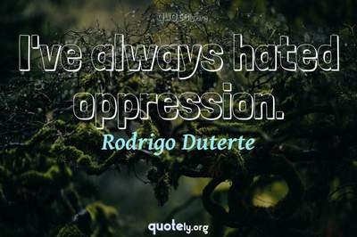 Photo Quote of I've always hated oppression.