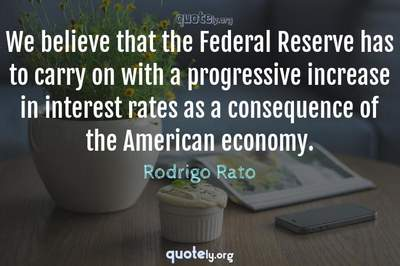 Photo Quote of We believe that the Federal Reserve has to carry on with a progressive increase in interest rates as a consequence of the American economy.
