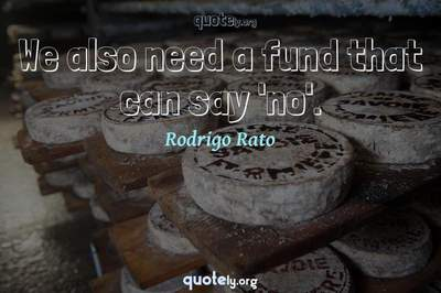 Photo Quote of We also need a fund that can say 'no'.