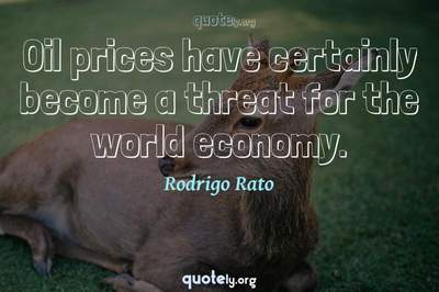 Photo Quote of Oil prices have certainly become a threat for the world economy.