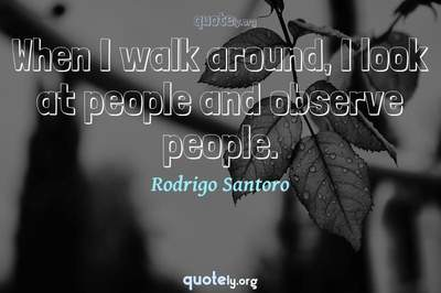 Photo Quote of When I walk around, I look at people and observe people.