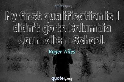 Photo Quote of My first qualification is I didn't go to Columbia Journalism School.