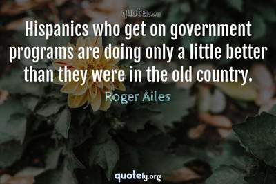 Photo Quote of Hispanics who get on government programs are doing only a little better than they were in the old country.