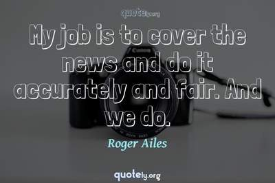 Photo Quote of My job is to cover the news and do it accurately and fair. And we do.