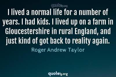 Photo Quote of I lived a normal life for a number of years. I had kids. I lived up on a farm in Gloucestershire in rural England, and just kind of got back to reality again.