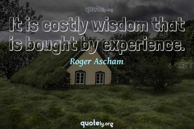 Photo Quote of It is costly wisdom that is bought by experience.