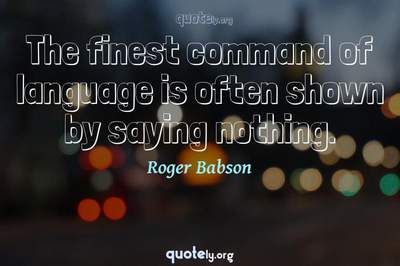 Photo Quote of The finest command of language is often shown by saying nothing.