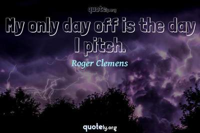 Photo Quote of My only day off is the day I pitch.