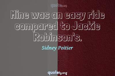 Photo Quote of Mine was an easy ride compared to Jackie Robinson's.