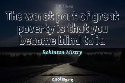 Photo Quote of The worst part of great poverty is that you become blind to it.