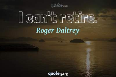 Photo Quote of I can't retire.