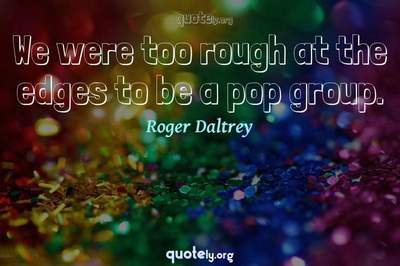 Photo Quote of We were too rough at the edges to be a pop group.